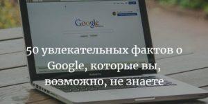 50 увлекательных фактов о Google, которые вы, возможно, не знаете